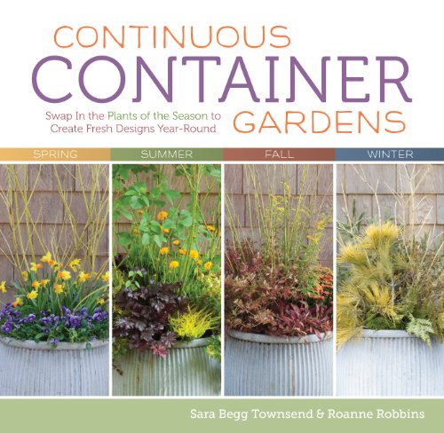 Continuous Container Gardens: Swap in the Plants of the Season to Create Fresh Designs Year-Round 9781603427029