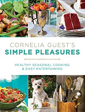 Cornelia Guest's Simple Pleasures: Healthy Seasonal Cooking and Easy Entertaining 9781602861626