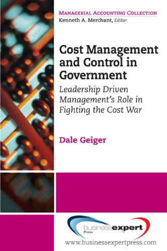 Cost Management and Control in Government: A Proven, Practical Leadership Driven Management Approach to Fighting the Cost War in Government 9781606492178