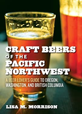 Craft Beers of the Pacific Northwest: A Beer Lover's Guide to Oregon, Washington, and British Columbia 9781604690897