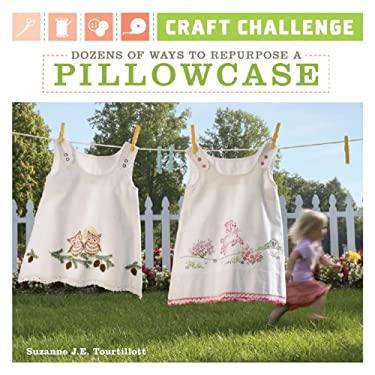 Craft Challenge: Dozens of Ways to Repurpose a Pillowcase 9781600594021