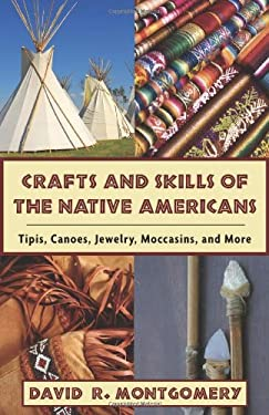 Crafts and Skills of the Native Americans: Tipis, Canoes, Jewelry, Moccasins, and More 9781602396760