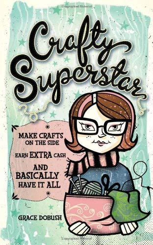 Crafty Superstar: Make Crafts on the Side, Earn Extra Cash, and Basically Have It All 9781600613203
