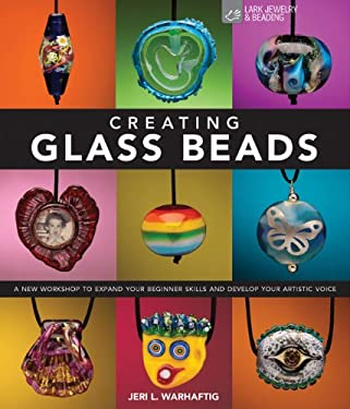 Creating Glass Beads: A New Workshop to Expand Your Beginner Skills and Develop Your Artistic Voice 9781600595820