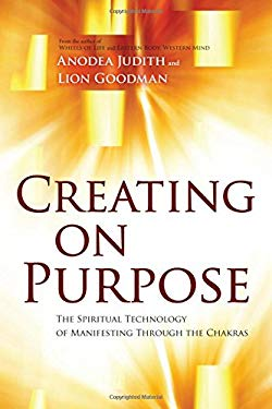 Creating on Purpose: The Spiritual Technology of Manifesting Through the Chakras 9781604078527