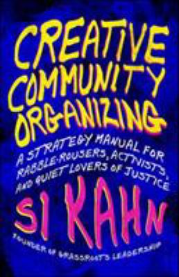 Creative Community Organizing: A Guide for Rabble-Rousers, Activists, and Quiet Lovers of Justice 9781605094441