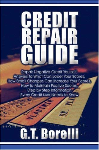 Credit Repair Guide: Repair Negative Credit Yourself, Answers to What Can Lower Your Scores, How Small Changes Can Increase Your Scores, Ho 9781604740264