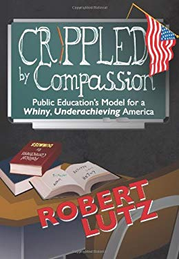 Crippled by Compassion Public Education's Model for a Whiny, Underachieving America 9781609111328