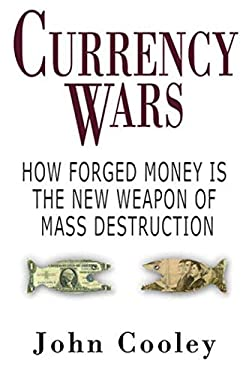 Currency Wars: How Forged Money Is the New Weapon of Mass Destruction 9781602392700