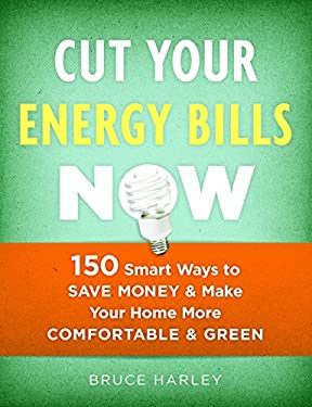 Cut Your Energy Bills Now: 150 Smart Ways to Save Money & Make Your Home More Comfortable & Green 9781600850707