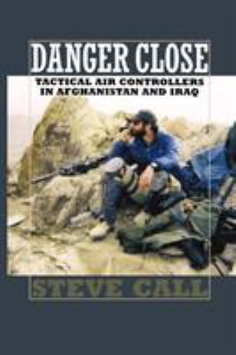 Danger Close: Tactical Air Controllers in Afghanistan and Iraq 9781603441421