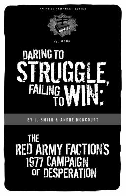 Daring to Struggle, Failing to Win: The Red Army Faction's 1977 Campaign of Desperation 9781604860283