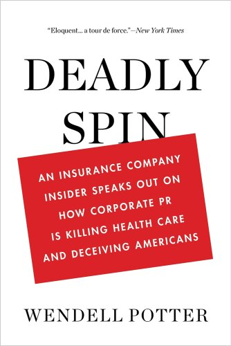 Deadly Spin: An Insurance Company Insider Speaks Out on How Corporate PR Is Killing Health Care and Deceiving Americans 9781608194049