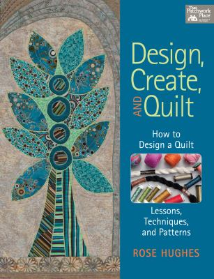 Design, Create, and Quilt: How to Design a Quilt, with Lessons, Techniques, and Patterns 9781604681741