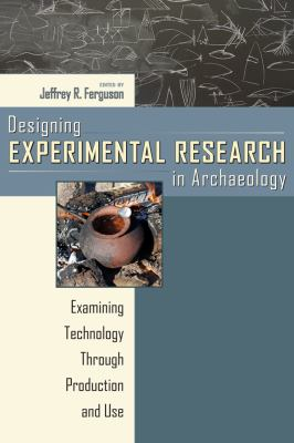 Designing Experimental Research in Archaeology: Examining Technology Through Production and Use 9781607320227
