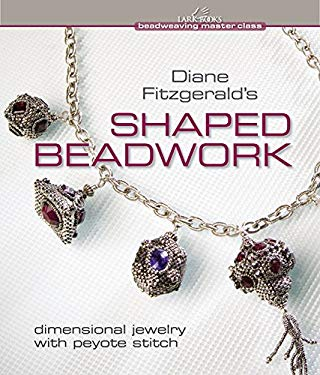 Diane Fitzgerald's Shaped Beadwork: Dimensional Jewelry with Peyote Stitch 9781600592775