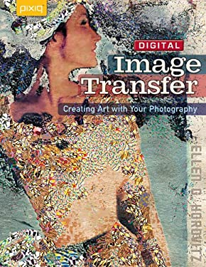 Digital Image Transfer: Creating Art with Your Photography 9781600595356