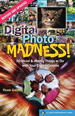 Digital Photo Madness!: 50 Weird & Wacky Things to Do with Your Digital Camera 9781600596339