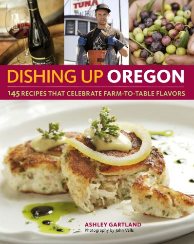 Dishing Up Oregon: 145 Recipes That Celebrate Farm-To-Table Flavors 9781603425667