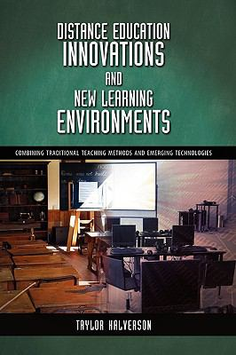 Distance Education Innovations and New Learning Environments: Combining Traditional Teaching Methods and Emerging Technologies 9781604976090