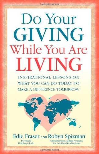 Do Your Giving While You Are Living: Inspirational Lessons on What You Can Do Today to Make a Difference Tomorrow 9781600374524