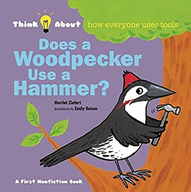 Does a Woodpecker Use a Hammer?: Think About How Everyone Uses Tools