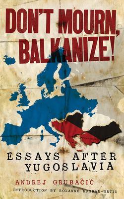 Don't Mourn, Balkanize!: Essays After Yugoslavia 9781604863024