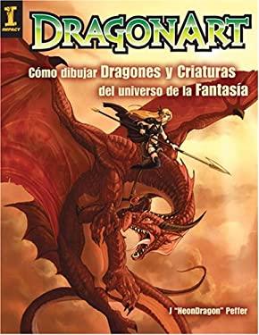Dragonart: Como Dibujar Dragones y Criaturas del Universo de la Fantasia = Dragonart 9781600613364