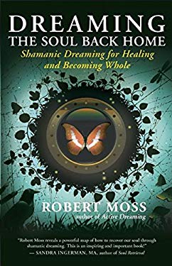Dreaming the Soul Back Home: Shamanic Dreaming for Healing and Becoming Whole 9781608680580