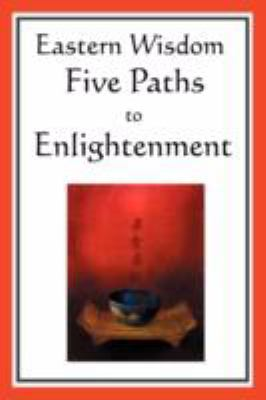 Eastern Wisdom: Five Paths to Enlightenment: The Creed of Buddha, the Sayings of Lao Tzu, Hindu Mysticism, the Great Learning, the Yen 9781604593051