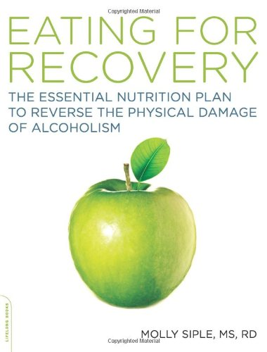 Eating for Recovery: The Essential Nutrition Plan to Reverse the Physical Damage of Alcoholism 9781600940446