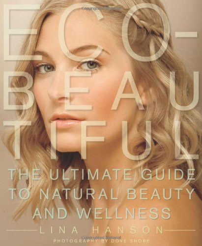 Eco-Beautiful: The Ultimate Guide to Natural Beauty and Wellness 9781605298818