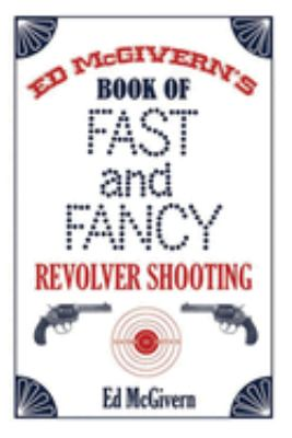Ed McGivern's Book of Fast and Fancy Revolver Shooting 9781602390867