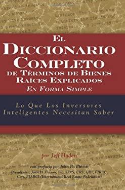 El Diccionario Completo de Terminos de Bienes Raices: Explicados en Forma Simple: Lo Que los Inversores Inteligentes Necesitan Saber 9781601380333