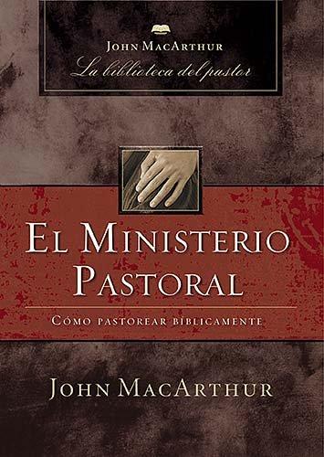 El Ministerio Pastoral: Como Pastorear Biblicamente 9781602552999