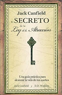El Secreto de la Ley de la Atraccion: Una Guia Para Vivir la Vida de Tus Suenos = Jack Canfiled's Key to Living the Law of Attraction 9781603962674