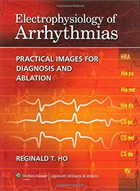Electrophysiology of Arrhythmias: Practical Images for Diagnosis and Ablation 9781605475905