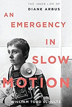 An Emergency in Slow Motion: The Inner Life of Diane Arbus 9781608195190