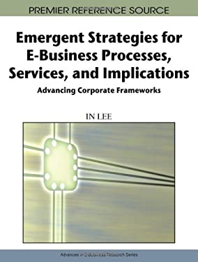 Emergent Strategies for E-Business Processes, Services, and Implications: Advancing Corporate Frameworks 9781605661544