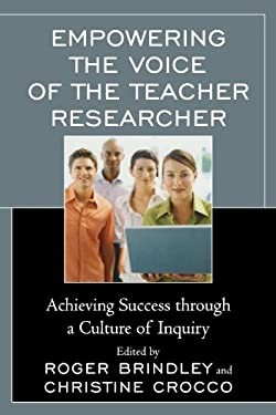 Empowering the Voice of the Teacher Researcher: Achieving Success Through a Culture of Inquiry 9781607099673