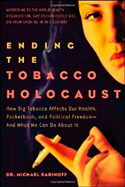 Ending the Tobacco Holocaust: How the Tobacco Industry Affects Your Health, Pocketbook and Political Freedomand What You Can Do 9781600700125