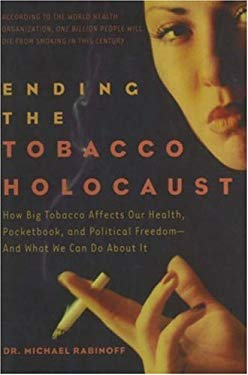 Ending the Tobacco Holocaust: How the Tobacco Industry Affects Your Health, Pocketbook and Political Freedomand What You Can Do 9781600700194