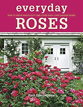 Everyday Roses: How to Grow Knock Out and Other Easy Care Garden Roses 9781600857782