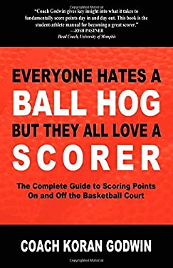 Everyone Hates a Ball Hog But They All Love a Scorer: The Complete Guide to Scoring Points on and Off the Basketball Court 9781600377129