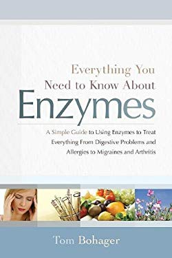 Everything You Need to Know about Enzymes: A Simple Guide to Using Exzymes to Treat Everything from Digestive Problems and Allergies to Migraines and 9781608320196