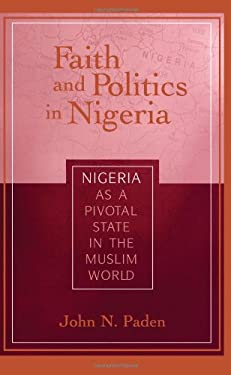 Faith and Politics in Nigeria: Nigeria as a Pivotal State in the Muslim World 9781601270290