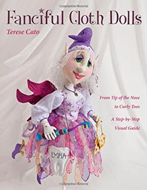 Fanciful Cloth Dolls: From Tip of the Nose to Curly Toes Step-By-Step Visual Guide 9781607055525
