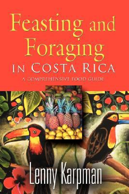 Feasting and Foraging in Costa Rica: A Comprehensive Food and Restaurant Guide 9781601453587
