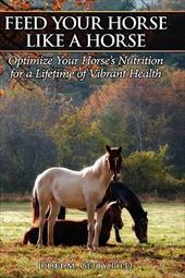 Feed Your Horse Like a Horse: Optimize Your Horse's Nutrition for a Lifetime of Vibrant Health 7435149