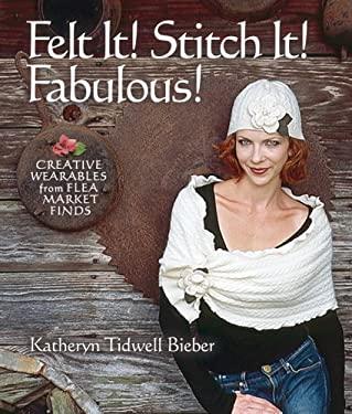 Felt It! Stitch It! Fabulous!: Creative Wearables from Flea Market Finds 9781600590672